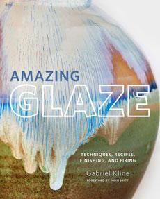 Amazing Glaze Techniques, Recipes, Finishing and Firing